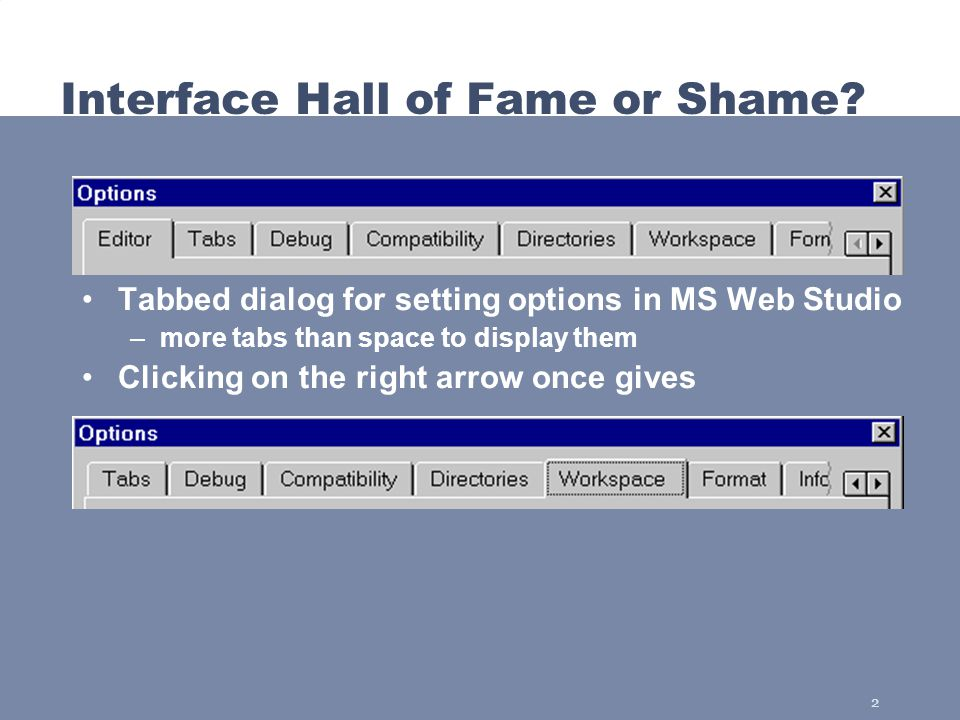 2 Interface Hall of Fame or Shame? Tabbed dialog for setting options in MS Web Studio –more tabs than space to display them Clicking on the right arro