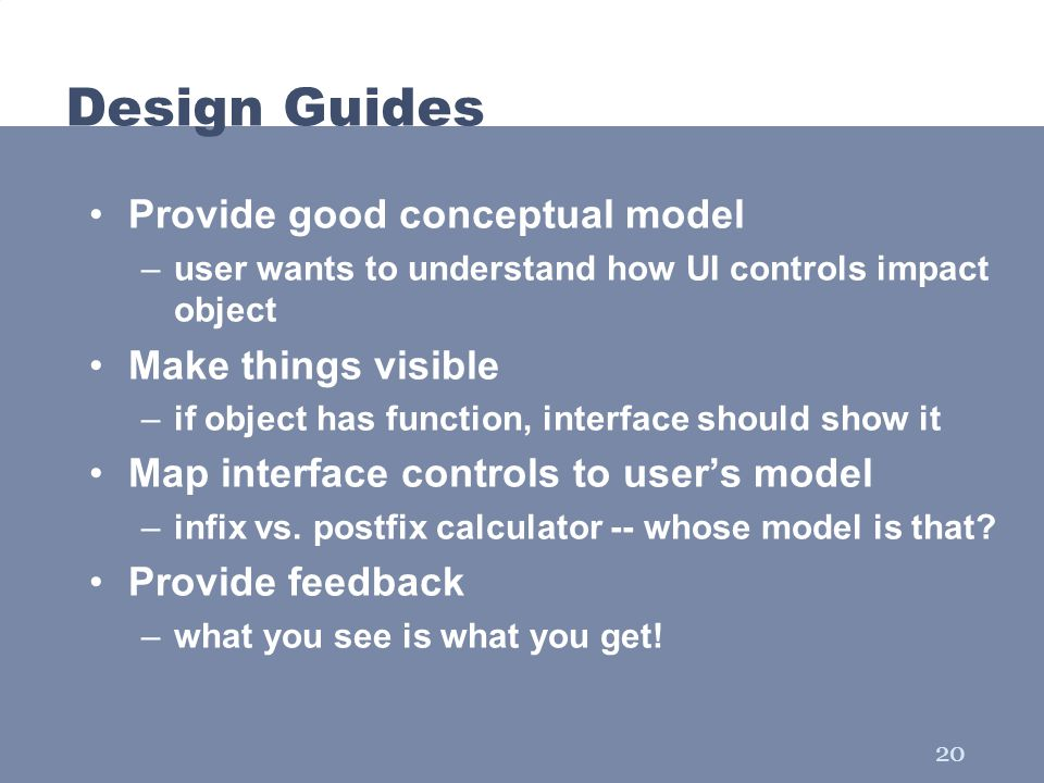20 Design Guides Provide good conceptual model –user wants to understand how UI controls impact object Make things visible –if object has function, in