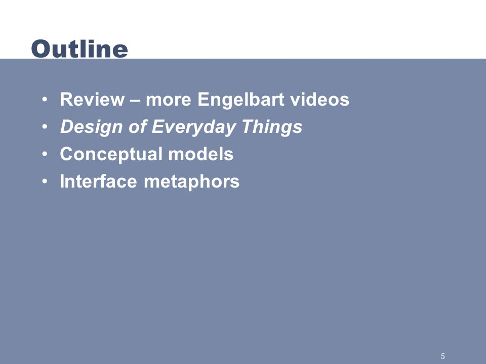 5 Outline Review – more Engelbart videos Design of Everyday Things Conceptual models Interface metaphors