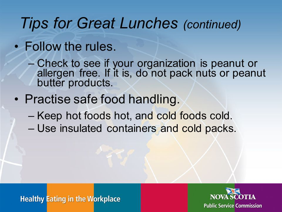 Tips for Great Lunches (continued) Follow the rules. –Check to see if your organization is peanut or allergen free. If it is, do not pack nuts or pean