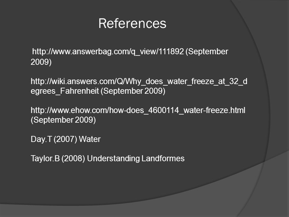 References http://www.answerbag.com/q_view/111892 (September 2009) http://wiki.answers.com/Q/Why_does_water_freeze_at_32_d egrees_Fahrenheit (September 2009) http://www.ehow.com/how-does_4600114_water-freeze.html (September 2009) Day.T (2007) Water Taylor.B (2008) Understanding Landformes