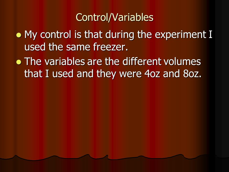 Control/Variables My control is that during the experiment I used the same freezer.