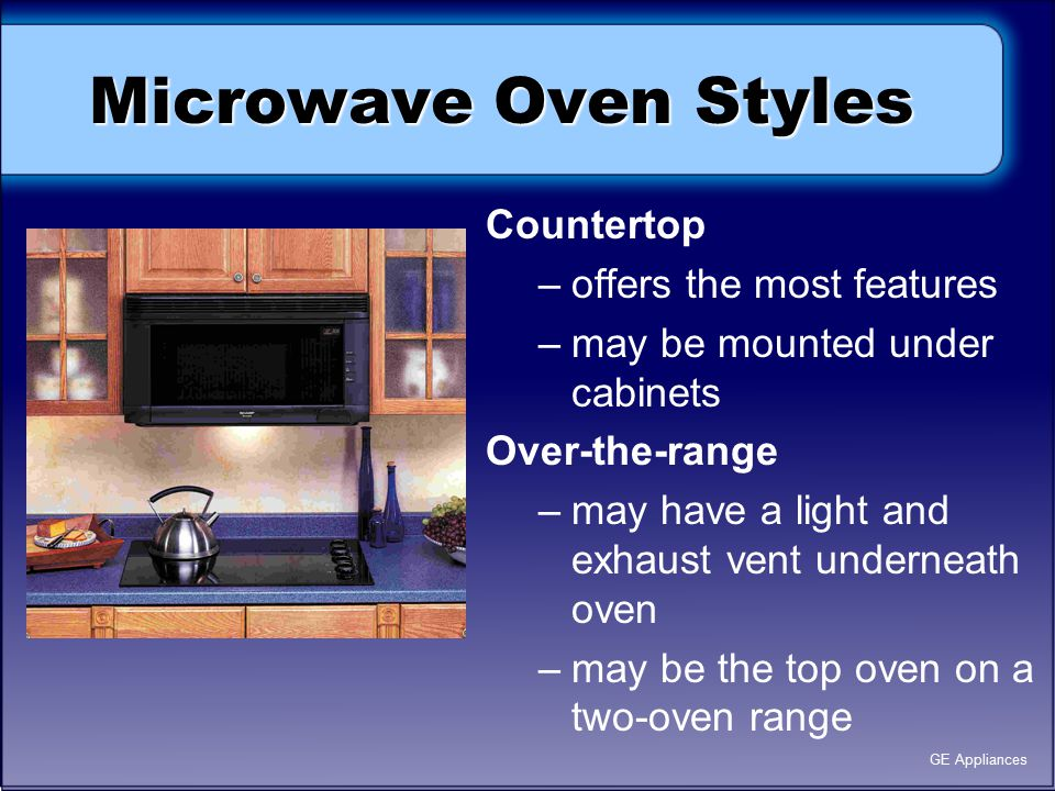 Microwave Oven Styles Countertop –offers the most features –may be mounted under cabinets Over-the-range –may have a light and exhaust vent underneath