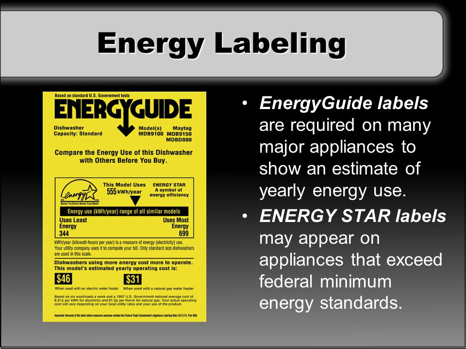 Energy Labeling EnergyGuide labels are required on many major appliances to show an estimate of yearly energy use. ENERGY STAR labels may appear on ap