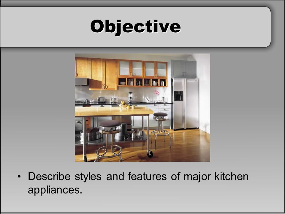 Objective Describe styles and features of major kitchen appliances.
