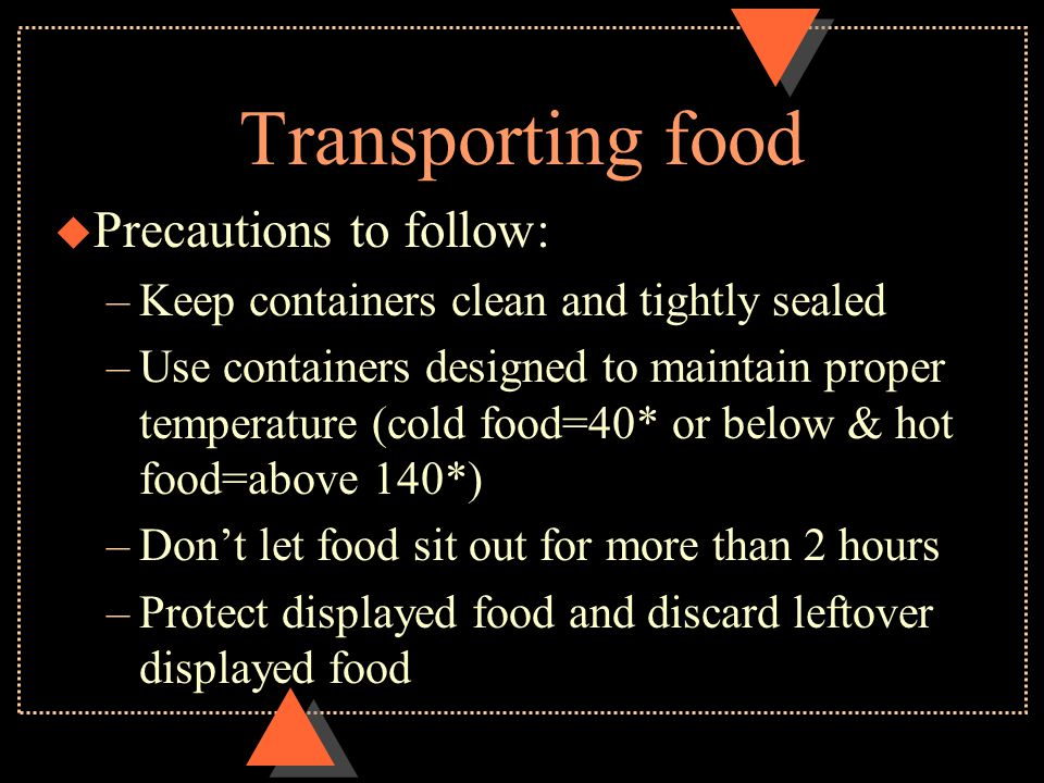 Transporting food u Precautions to follow: –Keep containers clean and tightly sealed –Use containers designed to maintain proper temperature (cold foo