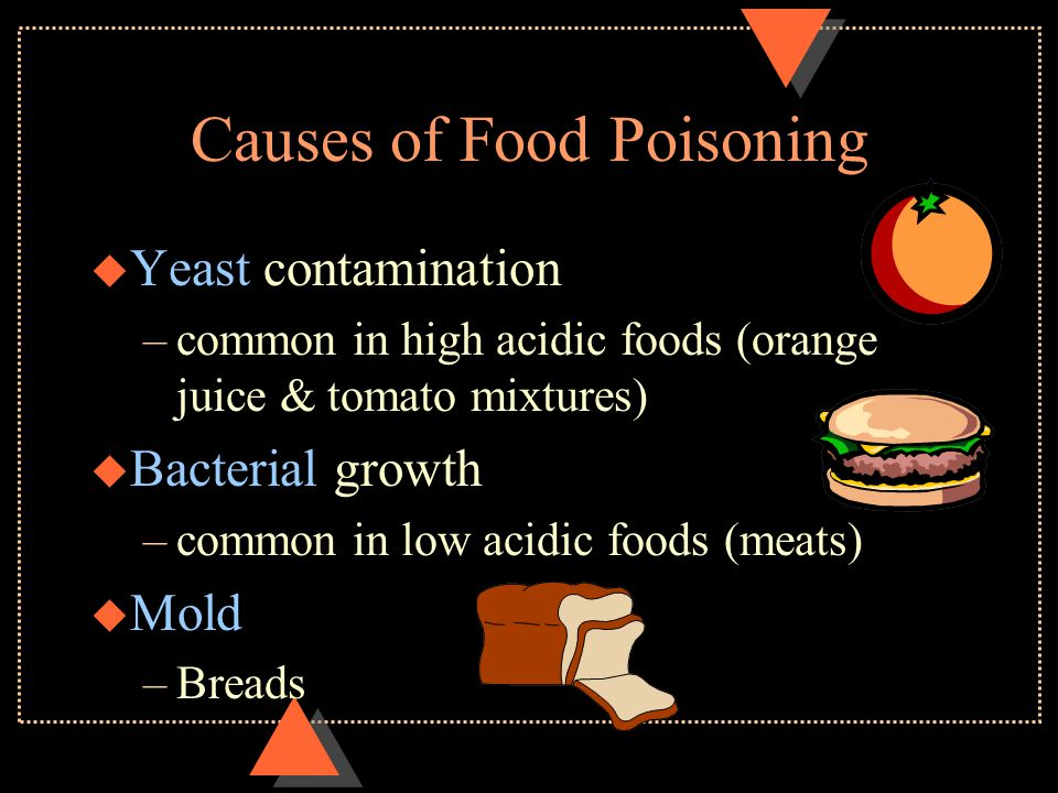 Causes of Food Poisoning u Yeast contamination –common in high acidic foods (orange juice & tomato mixtures) u Bacterial growth –common in low acidic