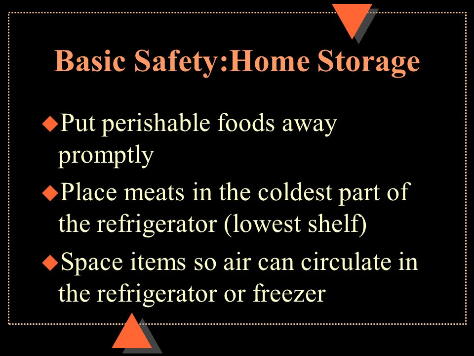 Basic Safety:Home Storage u Put perishable foods away promptly u Place meats in the coldest part of the refrigerator (lowest shelf) u Space items so a