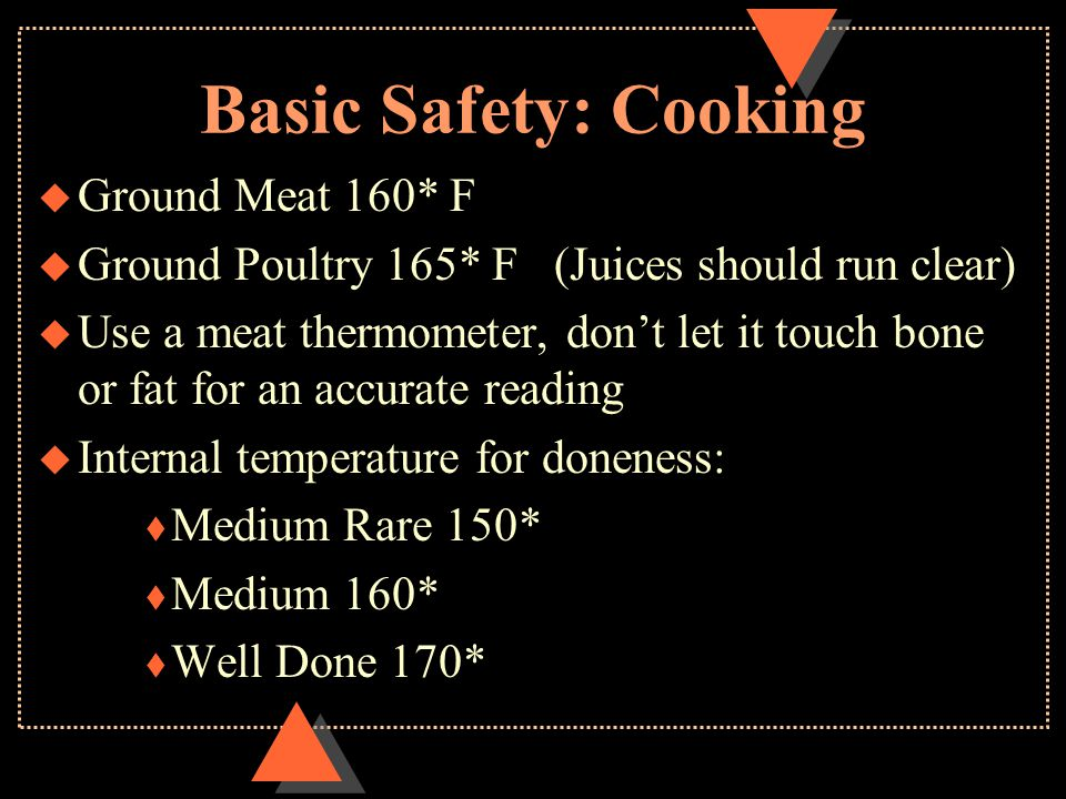 Basic Safety: Cooking u Ground Meat 160* F u Ground Poultry 165* F (Juices should run clear) u Use a meat thermometer, don't let it touch bone or fat