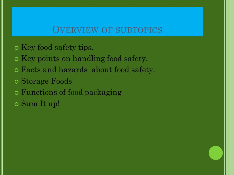 O VERVIEW OF SUBTOPICS Key food safety tips. Key points on handling food safety. Facts and hazards about food safety. Storage Foods Functions of food