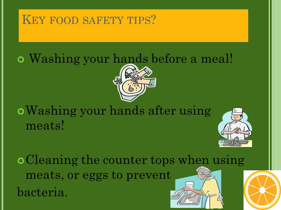 K EY FOOD SAFETY TIPS ? Washing your hands before a meal! Washing your hands after using meats! Cleaning the counter tops when using meats, or eggs to