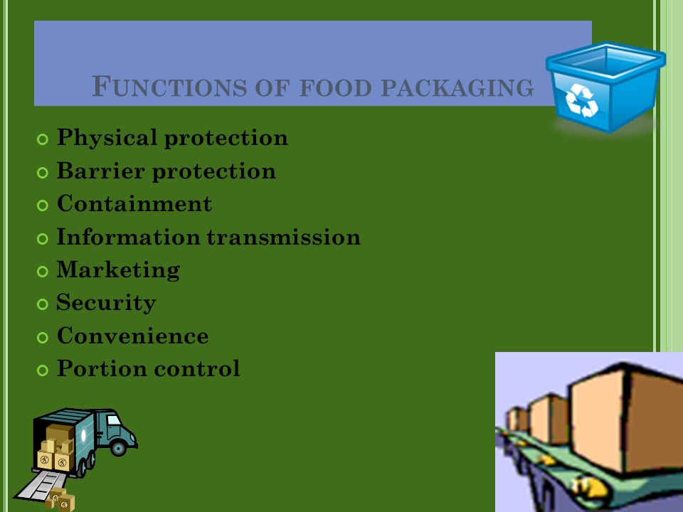 F UNCTIONS OF FOOD PACKAGING Physical protection Barrier protection Containment Information transmission Marketing Security Convenience Portion contro
