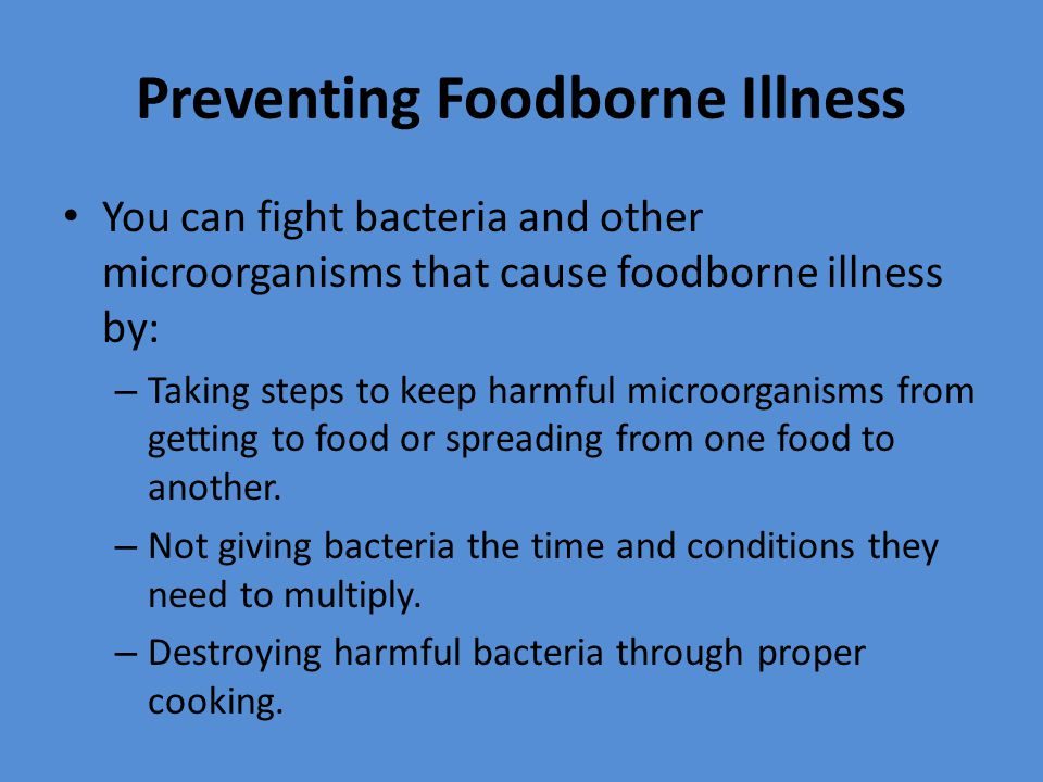 Preventing Foodborne Illness You can fight bacteria and other microorganisms that cause foodborne illness by: – Taking steps to keep harmful microorga