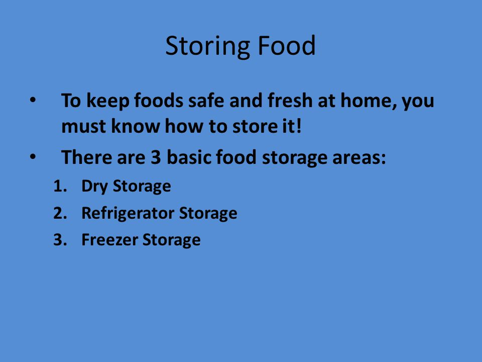 Storing Food To keep foods safe and fresh at home, you must know how to store it! There are 3 basic food storage areas: 1.Dry Storage 2.Refrigerator S