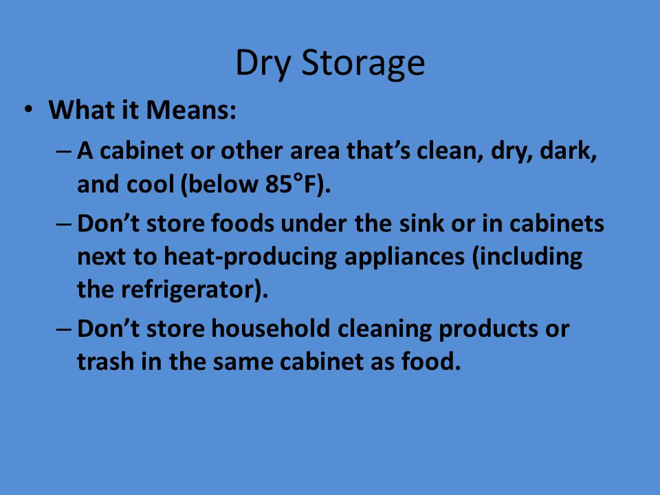 Dry Storage What it Means: – A cabinet or other area that's clean, dry, dark, and cool (below 85°F). – Don't store foods under the sink or in cabinets