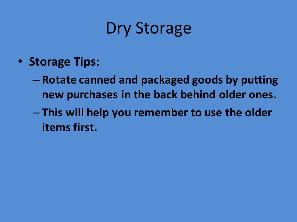 Dry Storage Storage Tips: – Rotate canned and packaged goods by putting new purchases in the back behind older ones. – This will help you remember to
