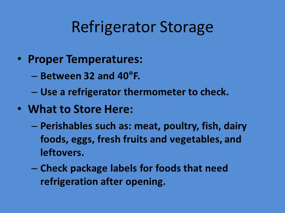 Refrigerator Storage Proper Temperatures: – Between 32 and 40°F. – Use a refrigerator thermometer to check. What to Store Here: – Perishables such as: