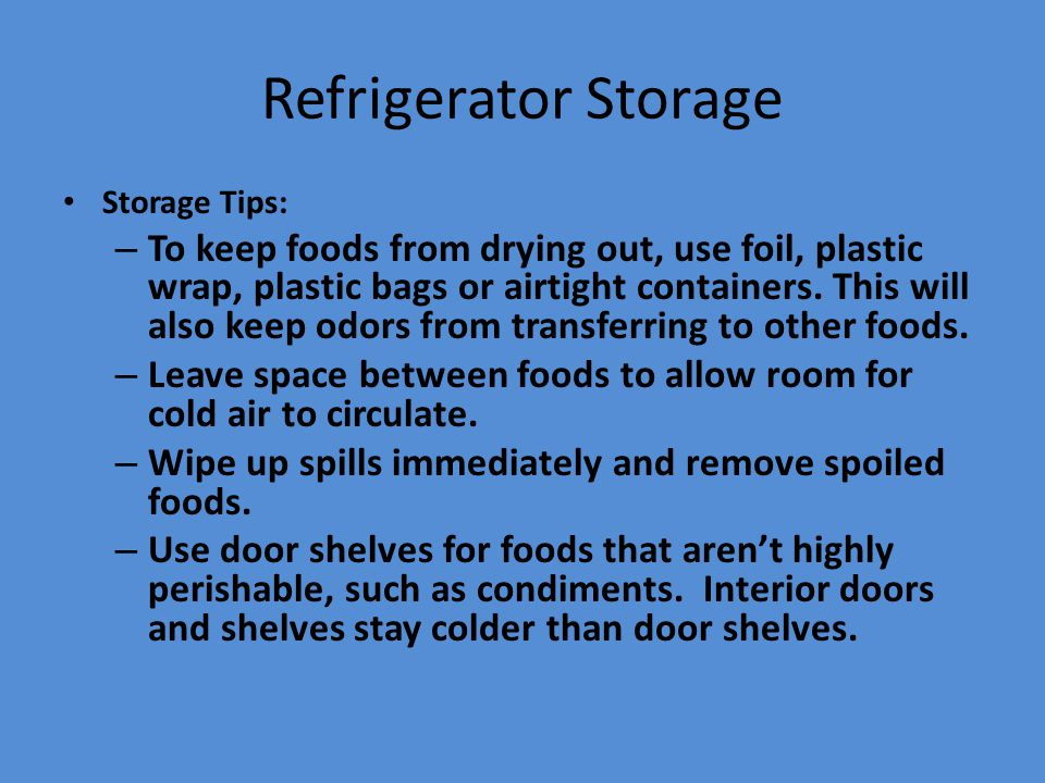 Refrigerator Storage Storage Tips: – To keep foods from drying out, use foil, plastic wrap, plastic bags or airtight containers. This will also keep o