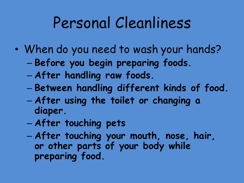 Personal Cleanliness When do you need to wash your hands? – Before you begin preparing foods. – After handling raw foods. – Between handling different