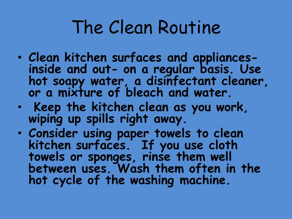 The Clean Routine Clean kitchen surfaces and appliances- inside and out- on a regular basis. Use hot soapy water, a disinfectant cleaner, or a mixture