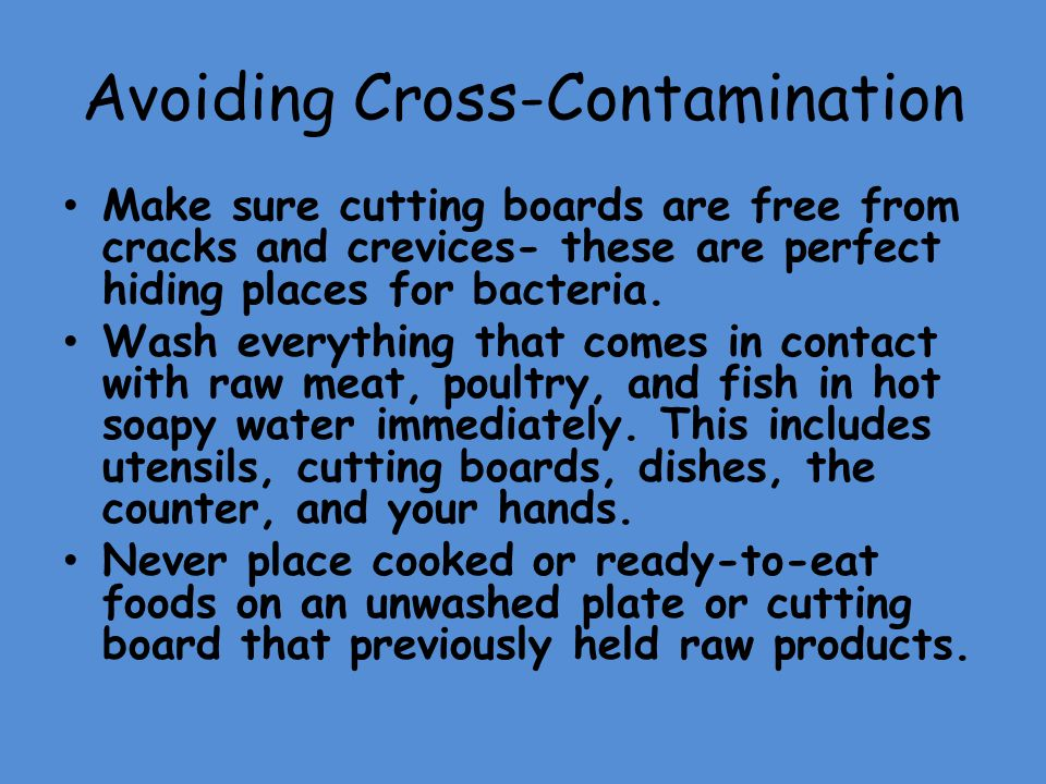 Avoiding Cross-Contamination Make sure cutting boards are free from cracks and crevices- these are perfect hiding places for bacteria. Wash everything