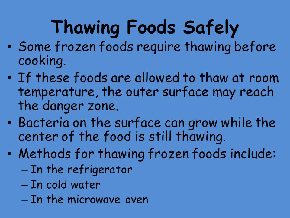 Thawing Foods Safely Some frozen foods require thawing before cooking. If these foods are allowed to thaw at room temperature, the outer surface may r