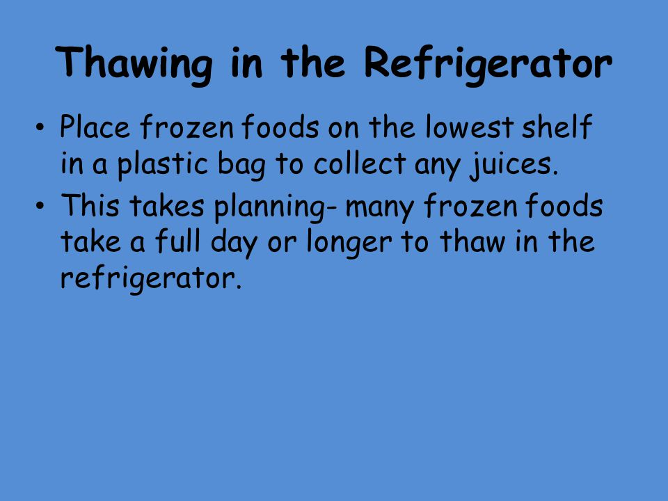 Thawing in the Refrigerator Place frozen foods on the lowest shelf in a plastic bag to collect any juices. This takes planning- many frozen foods take