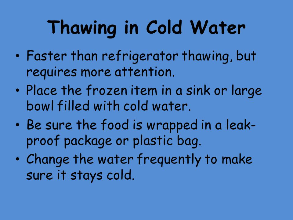 Thawing in Cold Water Faster than refrigerator thawing, but requires more attention. Place the frozen item in a sink or large bowl filled with cold wa