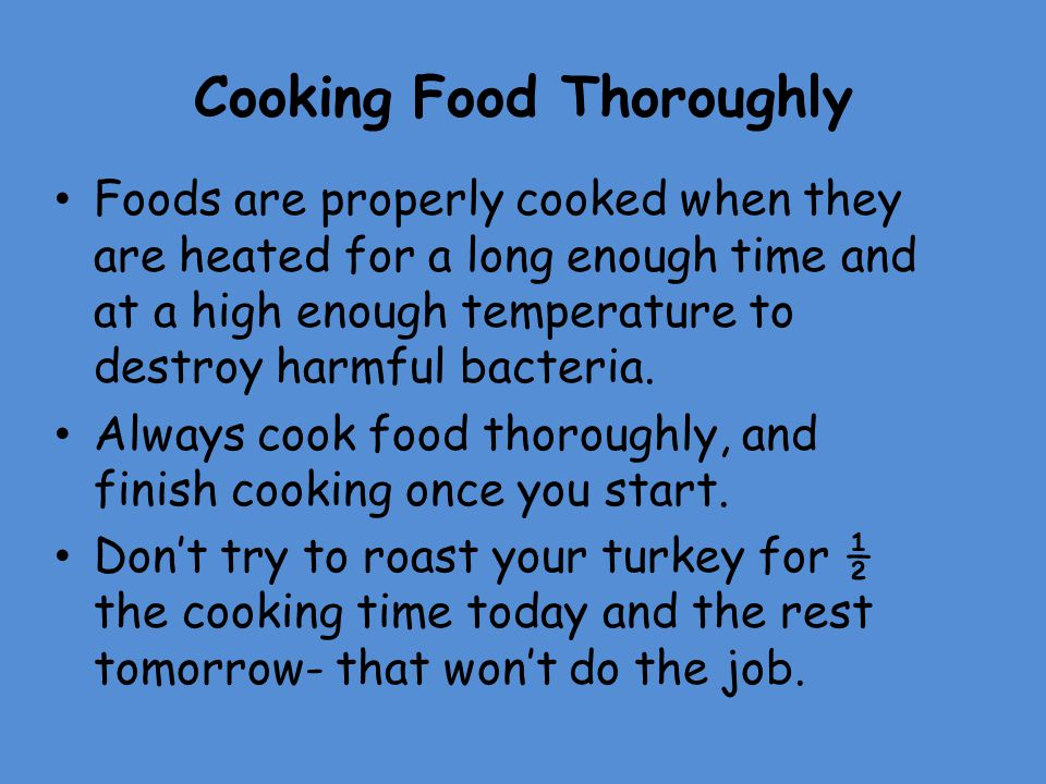 Cooking Food Thoroughly Foods are properly cooked when they are heated for a long enough time and at a high enough temperature to destroy harmful bact