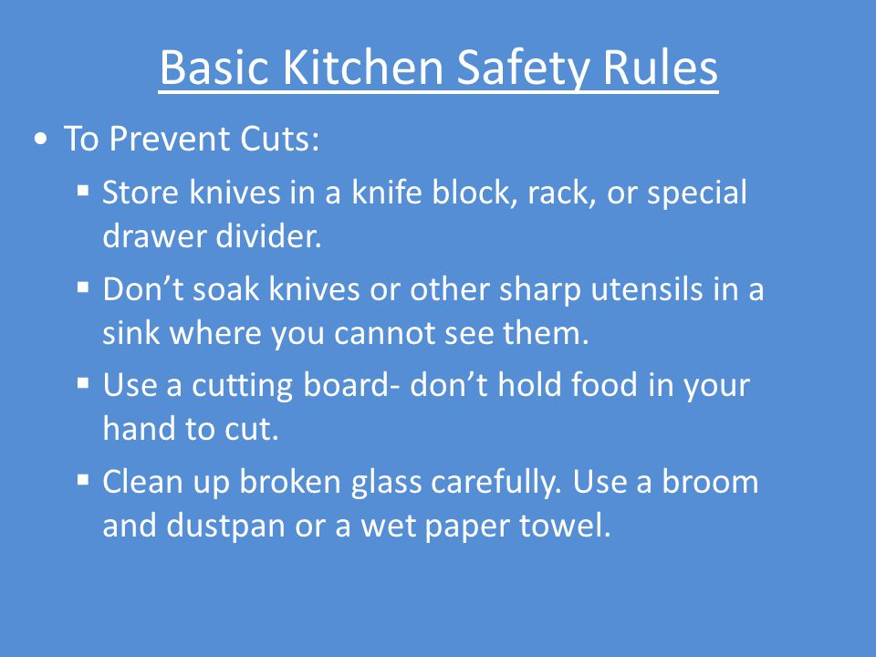 Basic Kitchen Safety Rules To Prevent Cuts:  Store knives in a knife block, rack, or special drawer divider.  Don't soak knives or other sharp utens