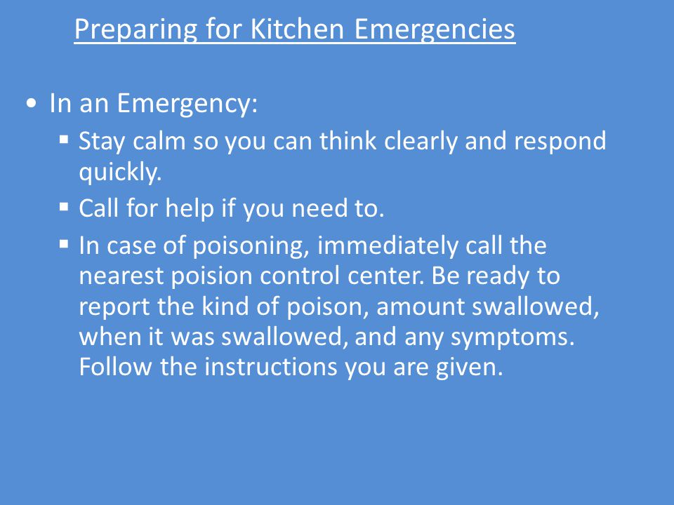 Preparing for Kitchen Emergencies In an Emergency:  Stay calm so you can think clearly and respond quickly.  Call for help if you need to.  In case