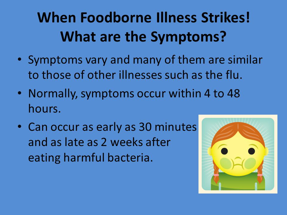 When Foodborne Illness Strikes! What are the Symptoms? Symptoms vary and many of them are similar to those of other illnesses such as the flu. Normall