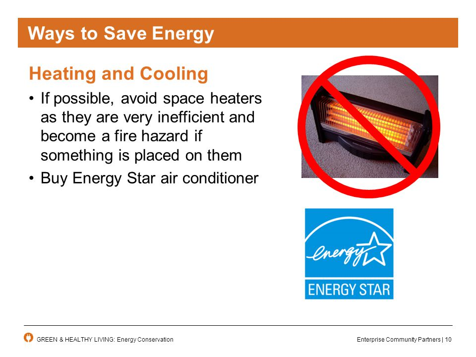 Enterprise Community Partners | 10GREEN & HEALTHY LIVING: Energy Conservation Ways to Save Energy Heating and Cooling If possible, avoid space heaters as they are very inefficient and become a fire hazard if something is placed on them Buy Energy Star air conditioner