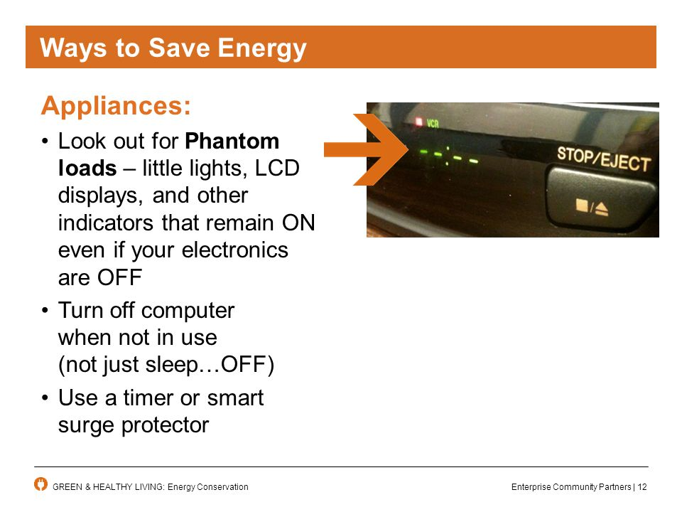 Enterprise Community Partners | 12GREEN & HEALTHY LIVING: Energy Conservation Appliances: Look out for Phantom loads – little lights, LCD displays, and other indicators that remain ON even if your electronics are OFF Turn off computer when not in use (not just sleep…OFF) Use a timer or smart surge protector Ways To Save Energy Ways to Save Energy