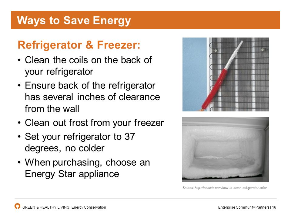 Enterprise Community Partners | 16GREEN & HEALTHY LIVING: Energy Conservation Ways to Save Energy Refrigerator & Freezer: Clean the coils on the back of your refrigerator Ensure back of the refrigerator has several inches of clearance from the wall Clean out frost from your freezer Set your refrigerator to 37 degrees, no colder When purchasing, choose an Energy Star appliance Source: http://factoidz.com/how-to-clean-refrigerator-coils/
