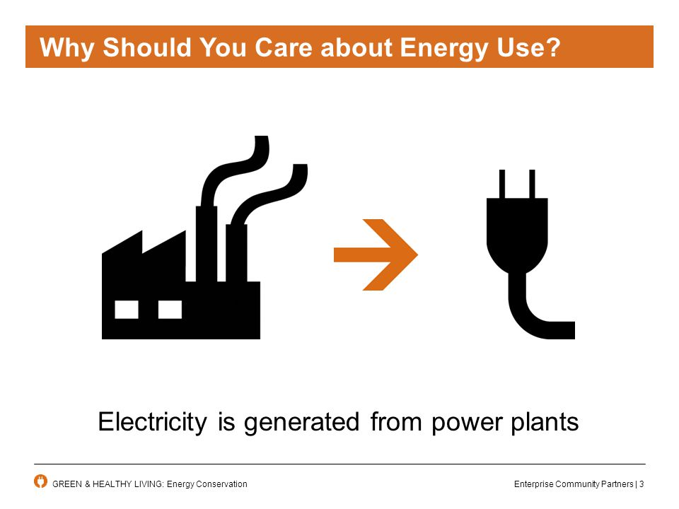 Enterprise Community Partners | 3GREEN & HEALTHY LIVING: Energy Conservation Why Should You Care about Energy Use.