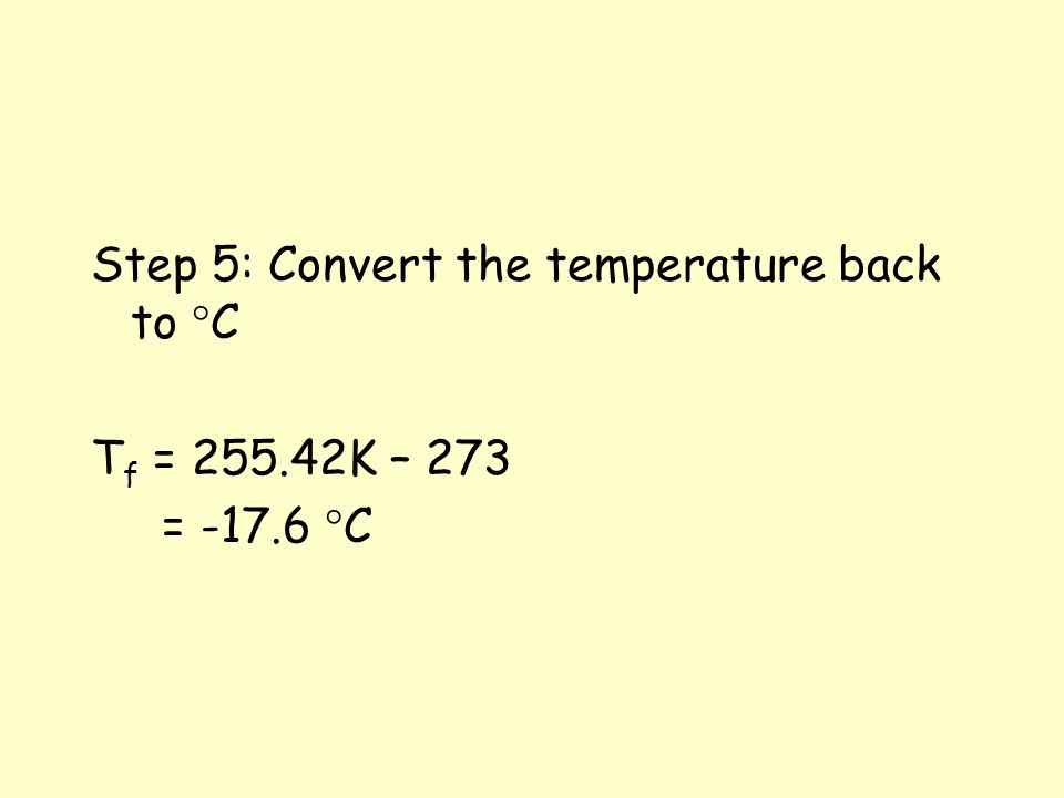 Step 5: Convert the temperature back to °C T f = 255.42K – 273 = -17.6 °C