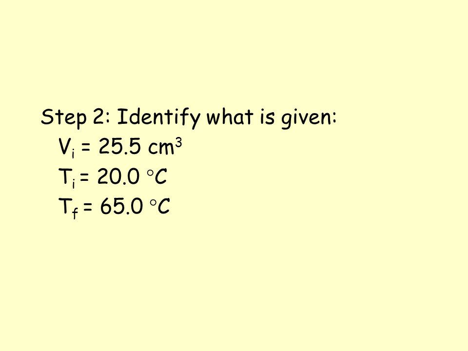Step 2: Identify what is given: V i = 25.5 cm 3 T i = 20.0 °C T f = 65.0 °C