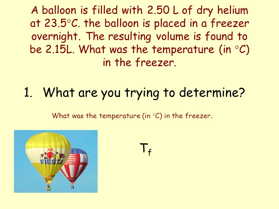 A balloon is filled with 2.50 L of dry helium at 23.5°C. the balloon is placed in a freezer overnight. The resulting volume is found to be 2.15L. What