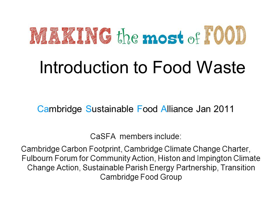 Introduction to Food Waste Cambridge Sustainable Food Alliance Jan 2011 CaSFA members include: Cambridge Carbon Footprint, Cambridge Climate Change Ch