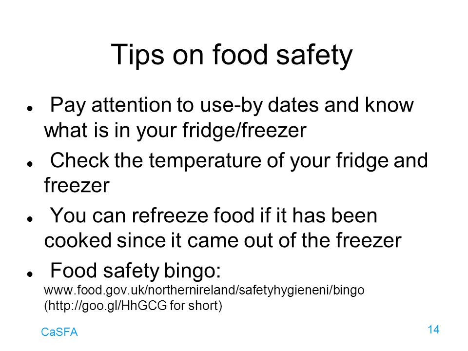 CaSFA 14 Tips on food safety Pay attention to use-by dates and know what is in your fridge/freezer Check the temperature of your fridge and freezer Yo