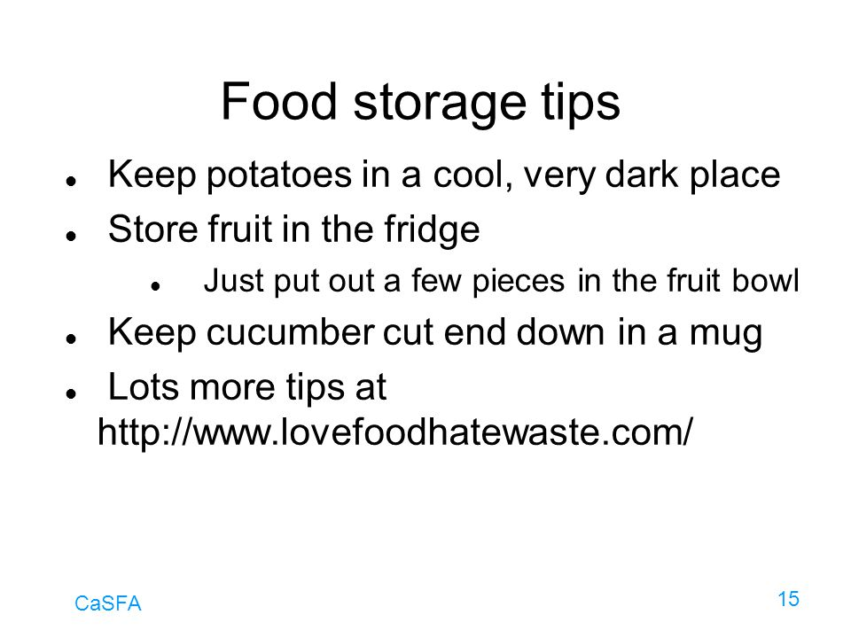 CaSFA 15 Food storage tips Keep potatoes in a cool, very dark place Store fruit in the fridge Just put out a few pieces in the fruit bowl Keep cucumbe