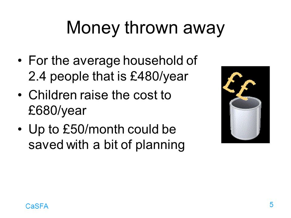 CaSFA 5 Money thrown away For the average household of 2.4 people that is £480/year Children raise the cost to £680/year Up to £50/month could be save