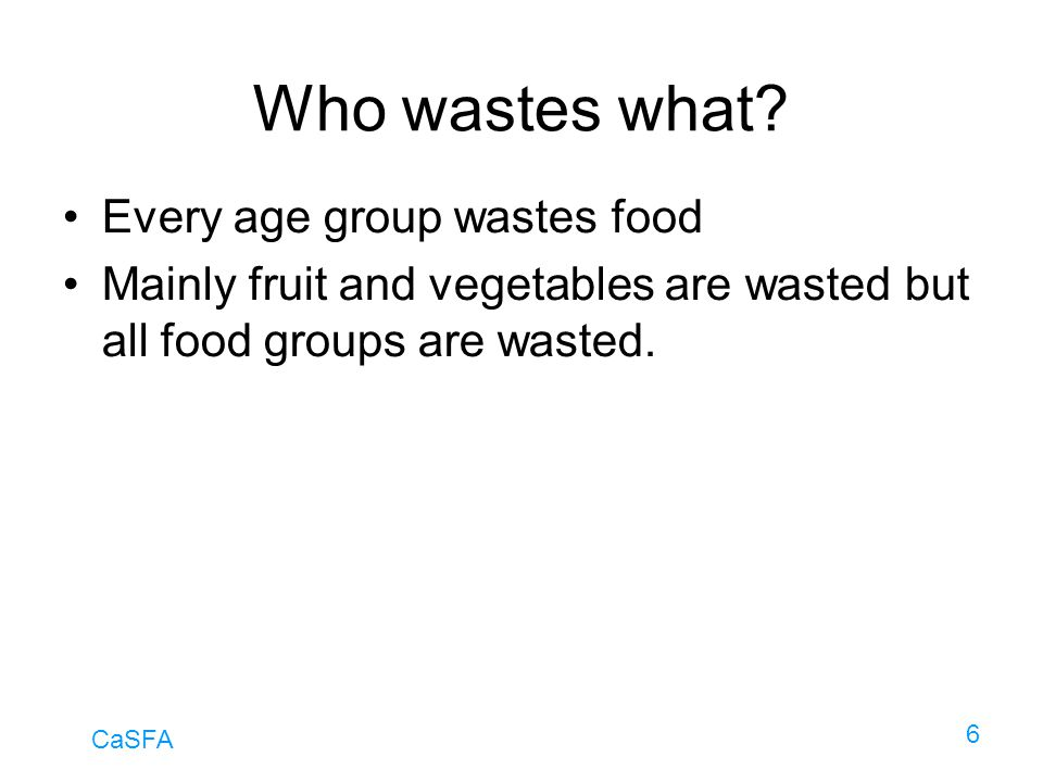 CaSFA 6 Who wastes what? Every age group wastes food Mainly fruit and vegetables are wasted but all food groups are wasted.