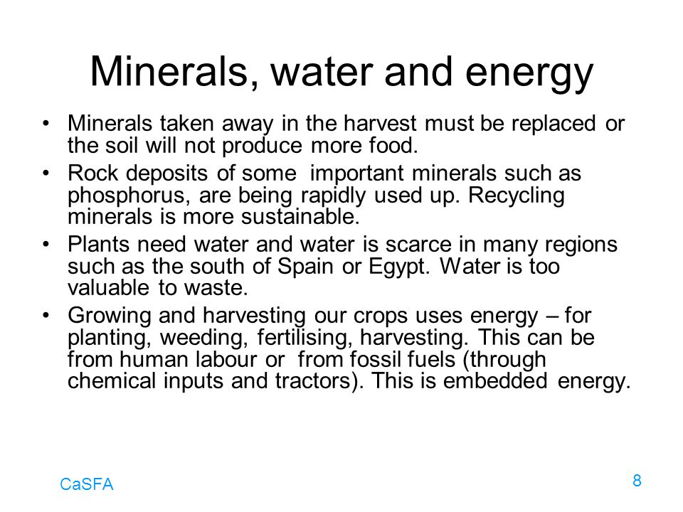 CaSFA 8 Minerals, water and energy Minerals taken away in the harvest must be replaced or the soil will not produce more food. Rock deposits of some i