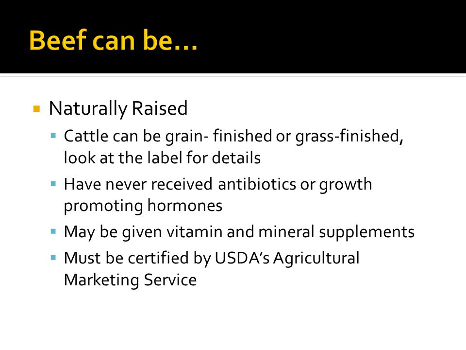  Naturally Raised  Cattle can be grain- finished or grass-finished, look at the label for details  Have never received antibiotics or growth promoting hormones  May be given vitamin and mineral supplements  Must be certified by USDA's Agricultural Marketing Service