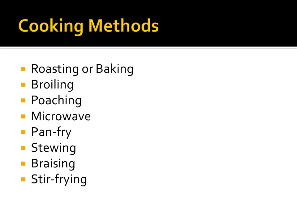  Roasting or Baking  Broiling  Poaching  Microwave  Pan-fry  Stewing  Braising  Stir-frying