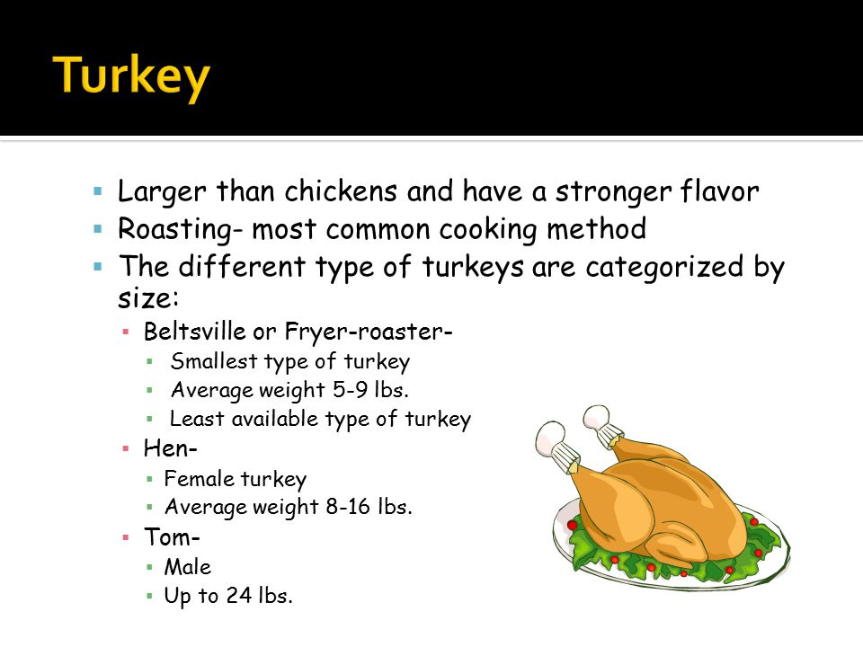 Larger than chickens and have a stronger flavor  Roasting- most common cooking method  The different type of turkeys are categorized by size: ▪ Beltsville or Fryer-roaster- ▪ Smallest type of turkey ▪ Average weight 5-9 lbs.