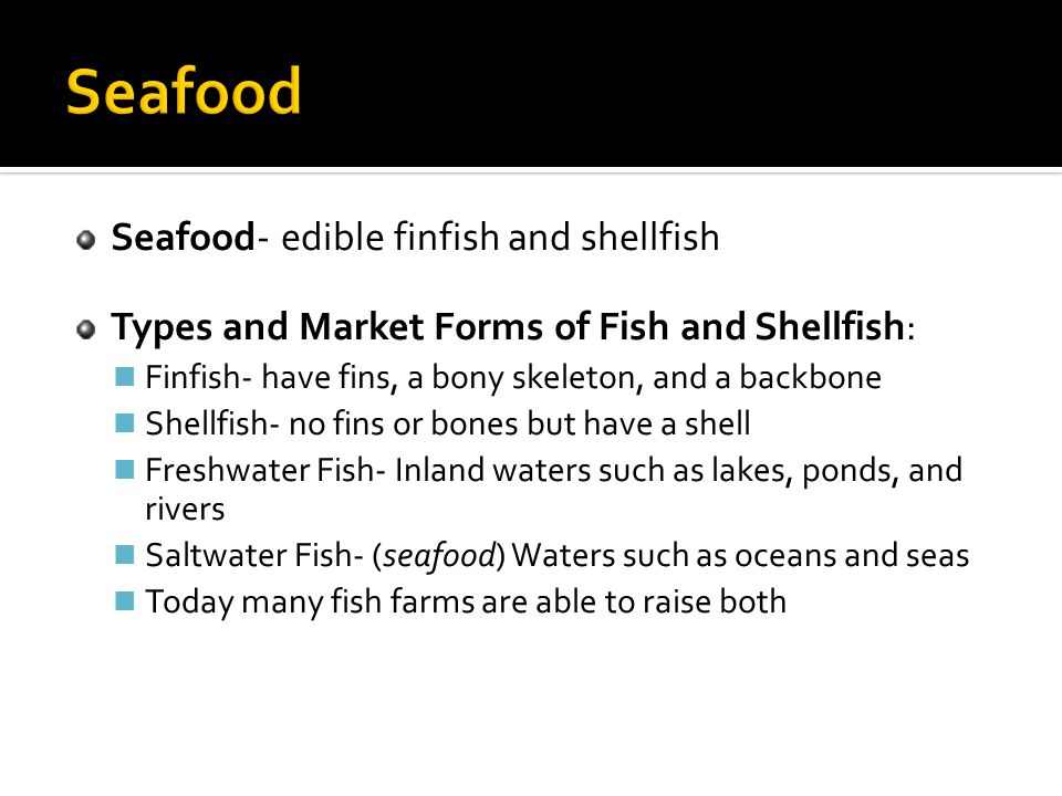 Seafood- edible finfish and shellfish Types and Market Forms of Fish and Shellfish: Finfish- have fins, a bony skeleton, and a backbone Shellfish- no fins or bones but have a shell Freshwater Fish- Inland waters such as lakes, ponds, and rivers Saltwater Fish- (seafood) Waters such as oceans and seas Today many fish farms are able to raise both