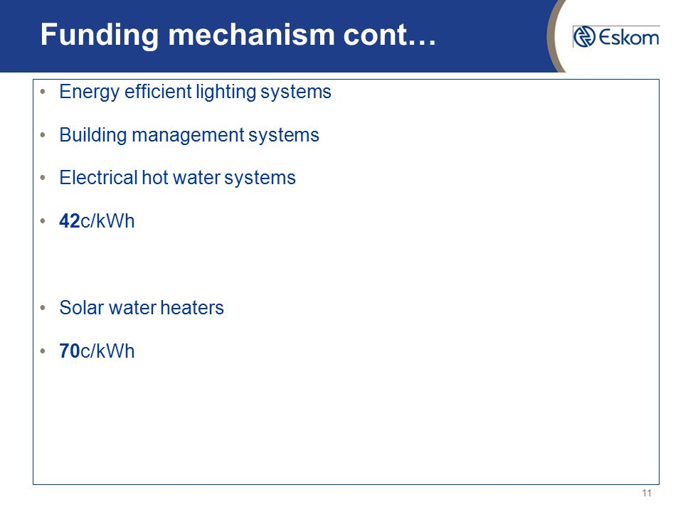 11 Funding mechanism cont… Energy efficient lighting systems Building management systems Electrical hot water systems 42c/kWh Solar water heaters 70c/kWh